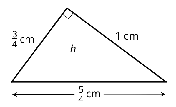 A right triangle with a horizontal base on the bottom is labeled five fourths. One side is labeled three fourths and the other side is labeled 1. A vertical dashed line is drawn from the right angle to the horizontal base and labeled h.
