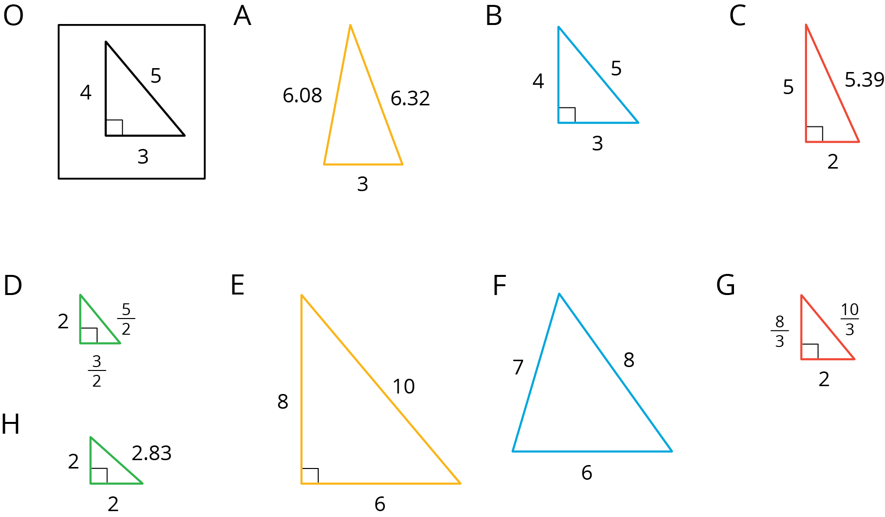 Right triangle O, has sides 3, 4, 5. Right triangle A has sides 2, 3 halves, 5 halves. B has sides 6.08 and 6.32. C has sides 6, 7, 8. Right triangle D has sides 2, 5, and 5.39. Right triangle E has sides 2, 2, and 2.38. Right triangle F has sides 6, 8, and 10. Right triangle G has sides 3, 4, and 5. Right triangle H has sides 2, 8 thirds, and 10 thirds.